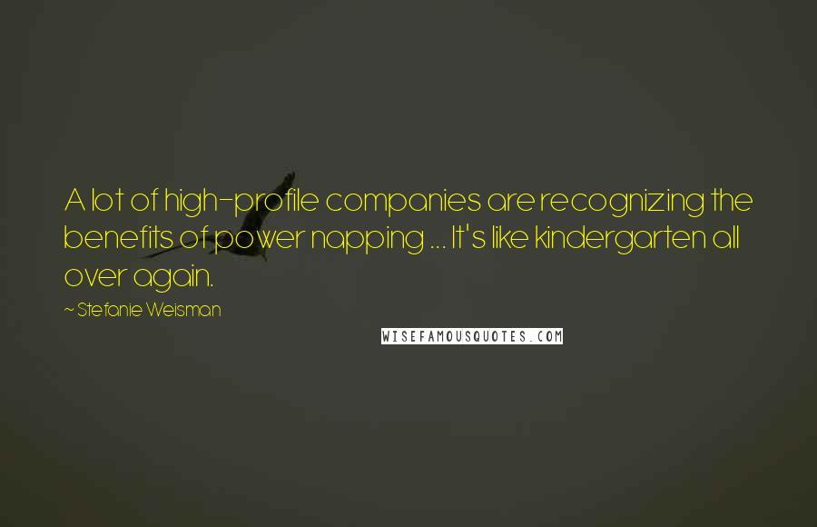 Stefanie Weisman quotes: A lot of high-profile companies are recognizing the benefits of power napping ... It's like kindergarten all over again.