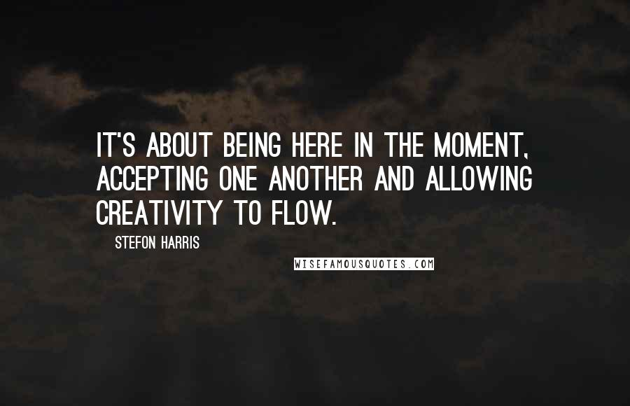 Stefon Harris quotes: It's about being here in the moment, accepting one another and allowing creativity to flow.