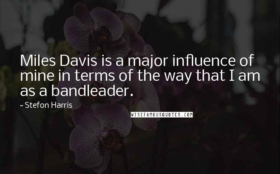 Stefon Harris quotes: Miles Davis is a major influence of mine in terms of the way that I am as a bandleader.