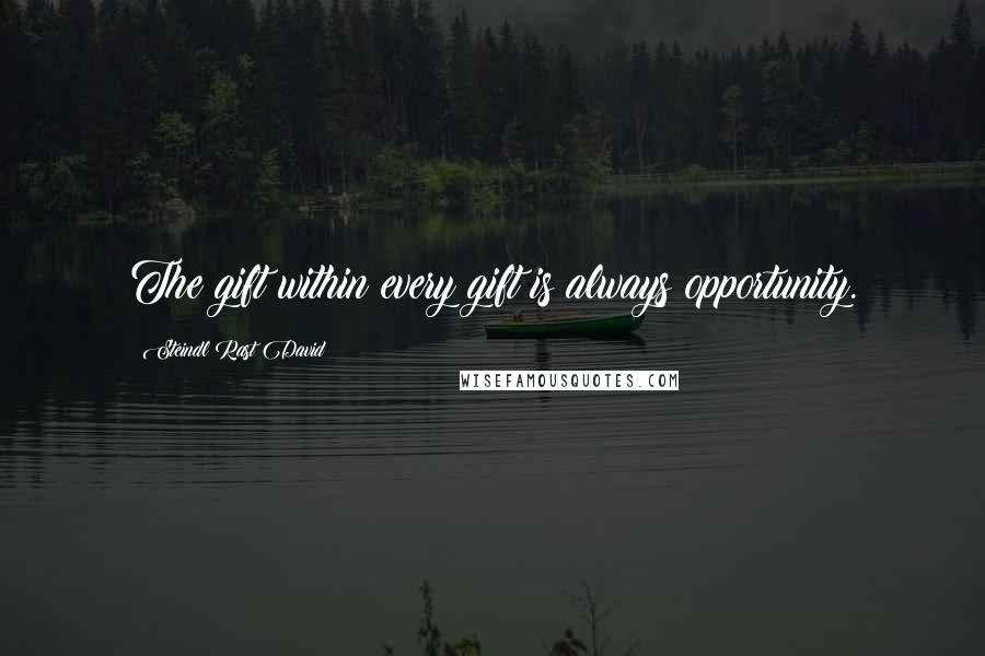 Steindl Rast David quotes: The gift within every gift is always opportunity.