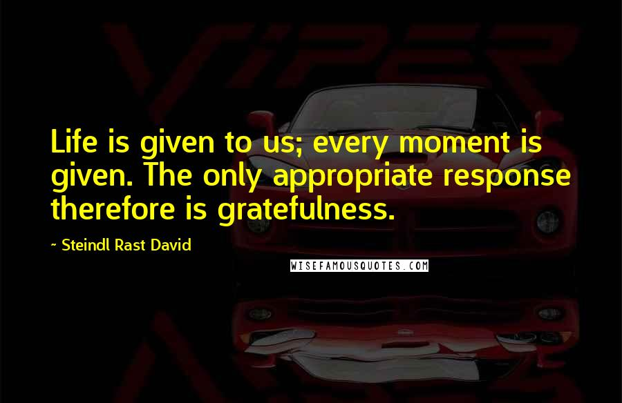 Steindl Rast David quotes: Life is given to us; every moment is given. The only appropriate response therefore is gratefulness.