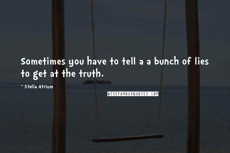 Stella Atrium quotes: Sometimes you have to tell a a bunch of lies to get at the truth.