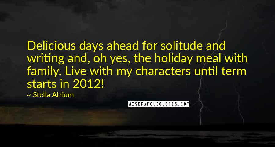Stella Atrium quotes: Delicious days ahead for solitude and writing and, oh yes, the holiday meal with family. Live with my characters until term starts in 2012!