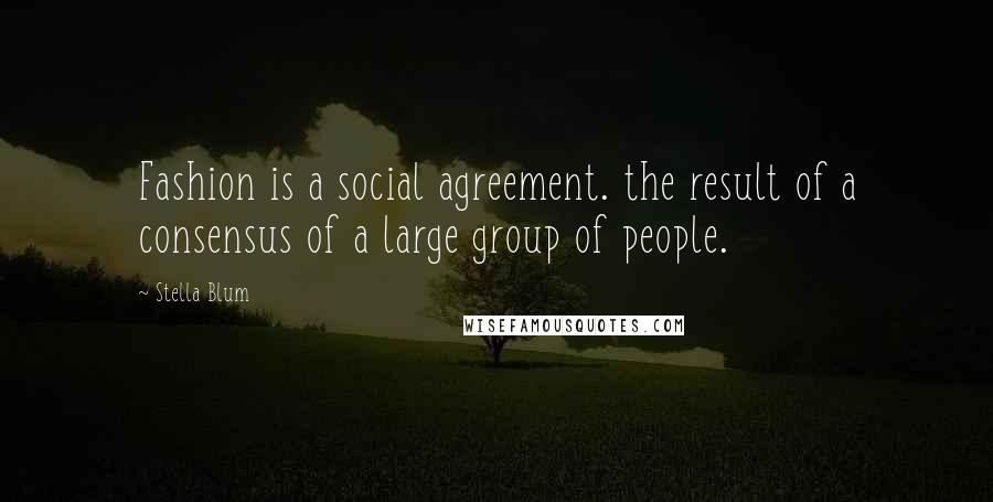 Stella Blum quotes: Fashion is a social agreement. the result of a consensus of a large group of people.