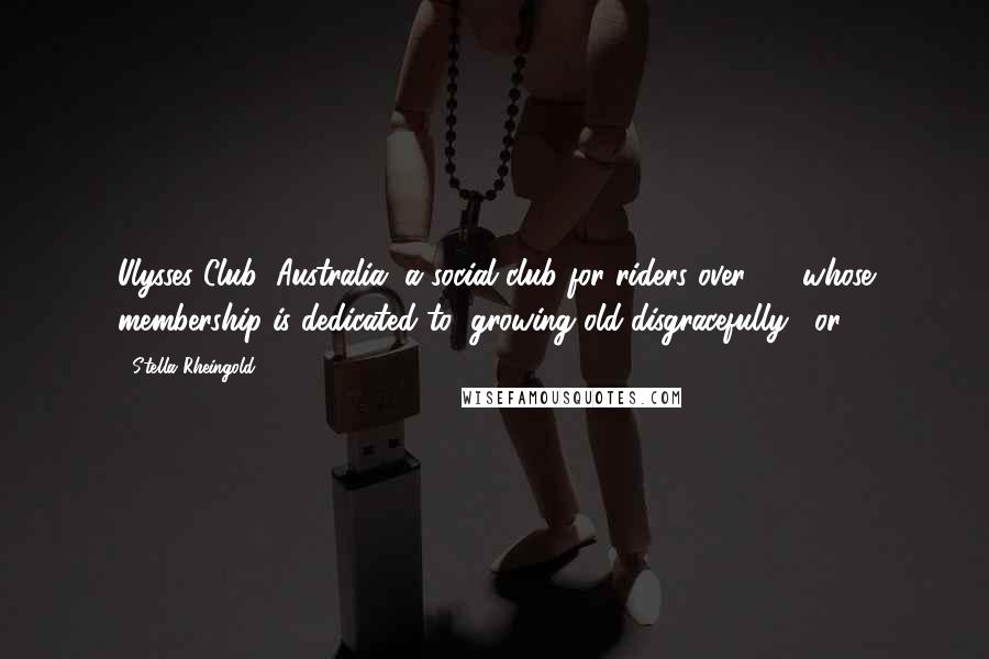 """Stella Rheingold quotes: Ulysses Club (Australia) a social club for riders over 40, whose membership is dedicated to """"growing old disgracefully"""", or"""