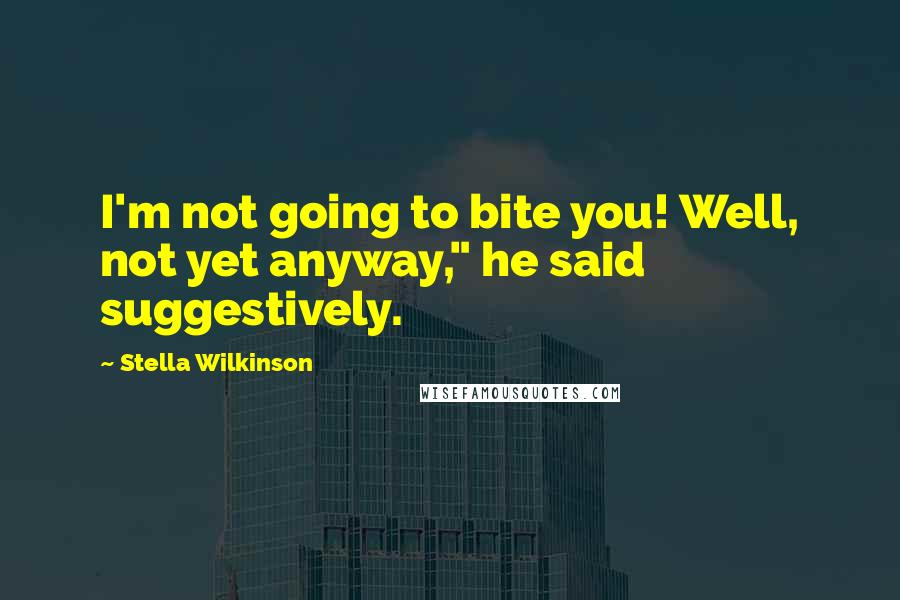 "Stella Wilkinson quotes: I'm not going to bite you! Well, not yet anyway,"" he said suggestively."