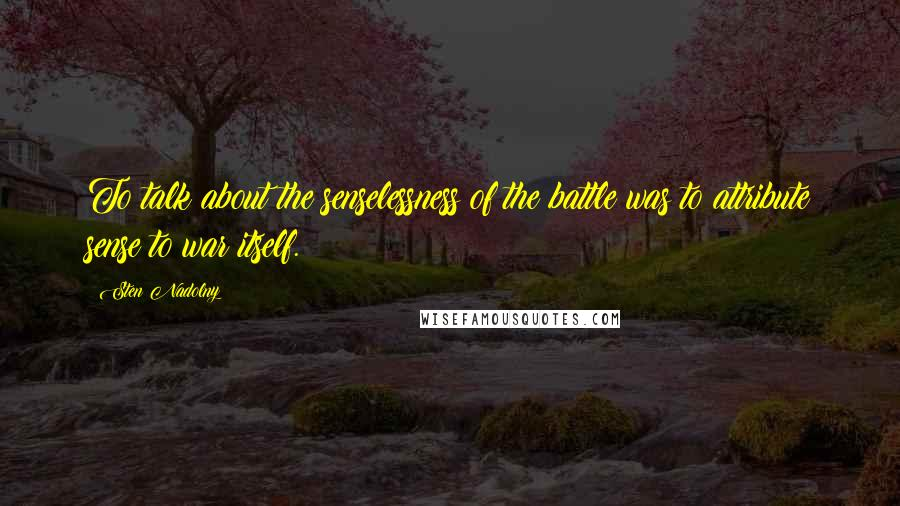 Sten Nadolny quotes: To talk about the senselessness of the battle was to attribute sense to war itself.