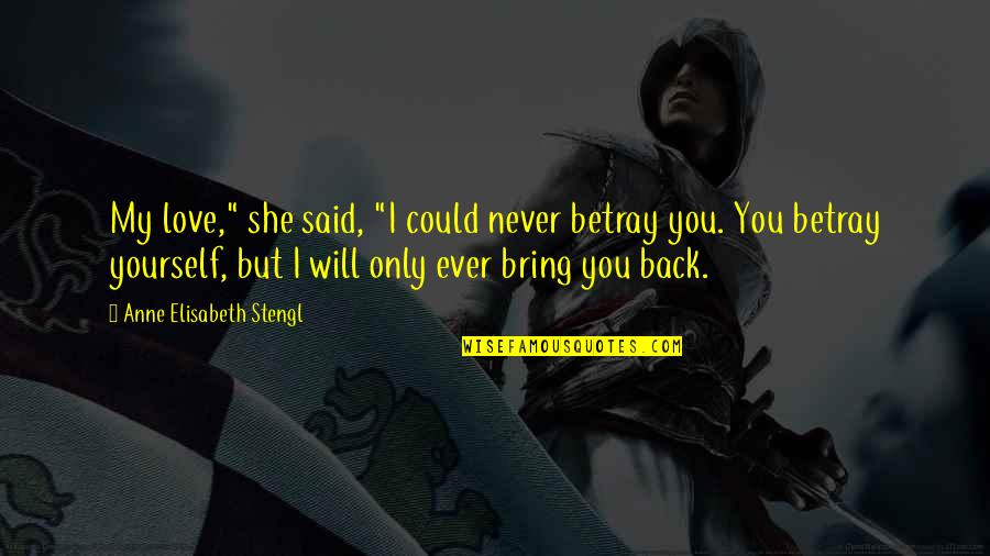 """Stengl Quotes By Anne Elisabeth Stengl: My love,"""" she said, """"I could never betray"""