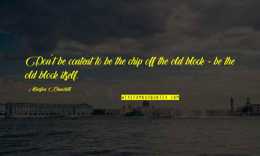 Stengl Quotes By Winston Churchill: Don't be content to be the chip off