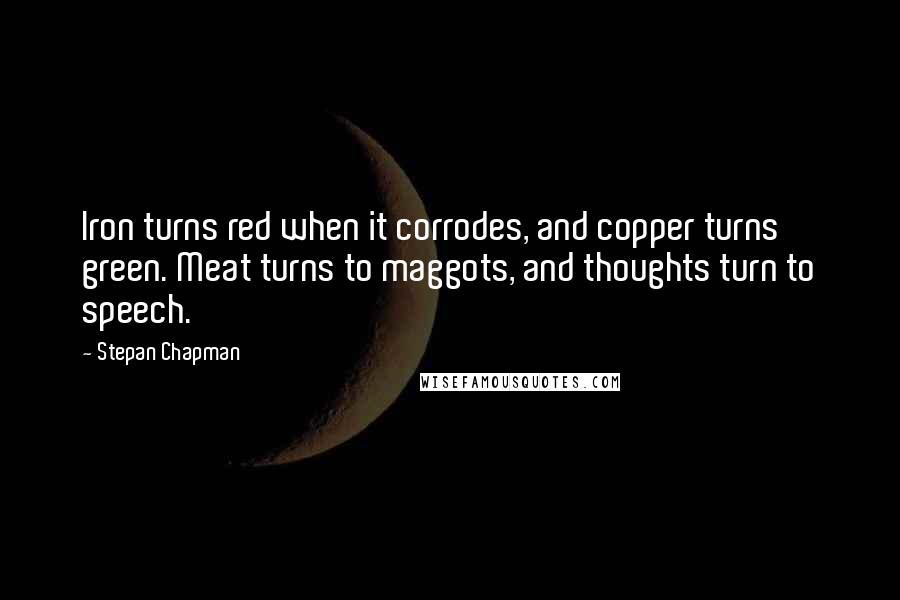 Stepan Chapman quotes: Iron turns red when it corrodes, and copper turns green. Meat turns to maggots, and thoughts turn to speech.