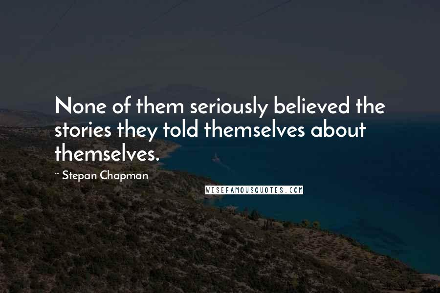 Stepan Chapman quotes: None of them seriously believed the stories they told themselves about themselves.