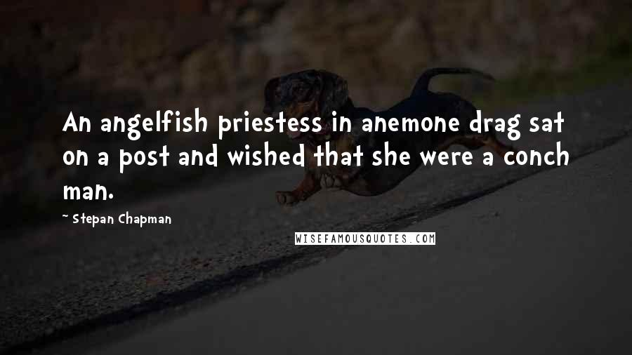 Stepan Chapman quotes: An angelfish priestess in anemone drag sat on a post and wished that she were a conch man.