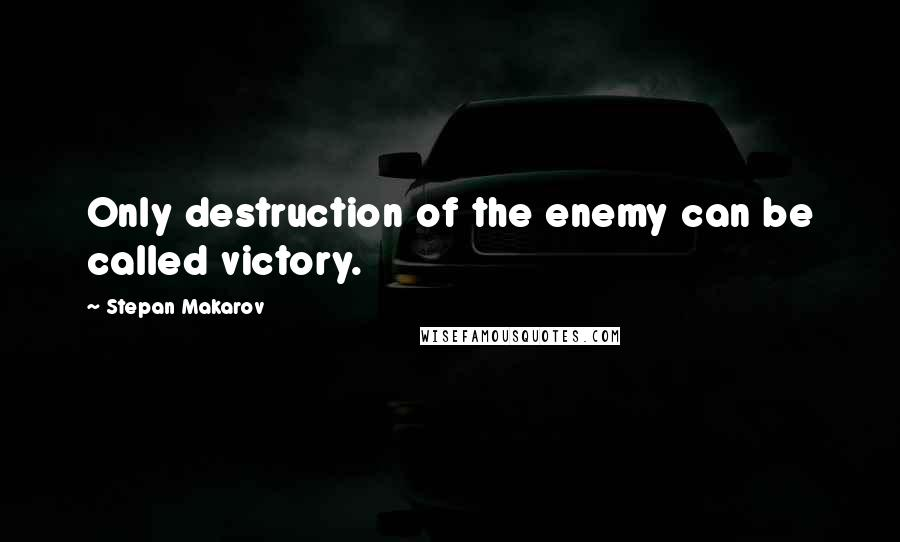 Stepan Makarov quotes: Only destruction of the enemy can be called victory.