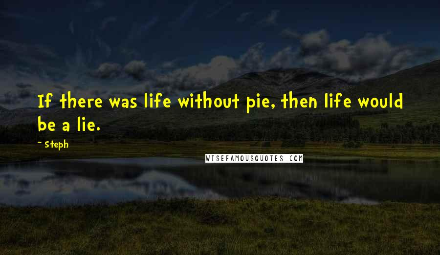 Steph quotes: If there was life without pie, then life would be a lie.