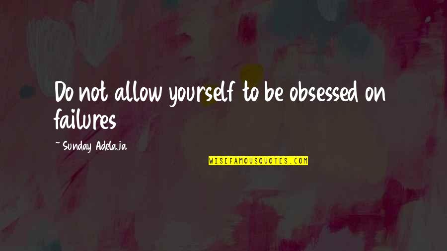Stephan Winkelmann Quotes By Sunday Adelaja: Do not allow yourself to be obsessed on