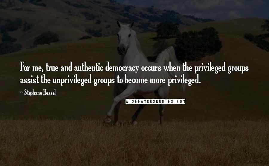 Stephane Hessel quotes: For me, true and authentic democracy occurs when the privileged groups assist the unprivileged groups to become more privileged.