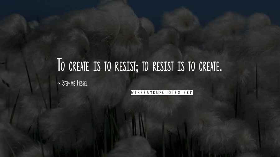 Stephane Hessel quotes: To create is to resist; to resist is to create.
