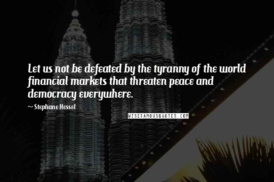 Stephane Hessel quotes: Let us not be defeated by the tyranny of the world financial markets that threaten peace and democracy everywhere.