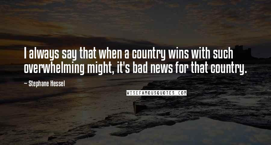 Stephane Hessel quotes: I always say that when a country wins with such overwhelming might, it's bad news for that country.