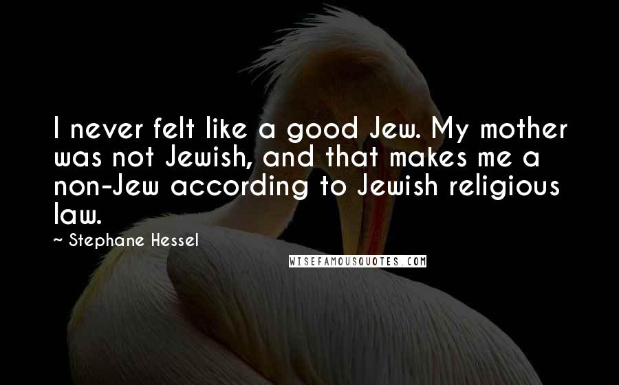 Stephane Hessel quotes: I never felt like a good Jew. My mother was not Jewish, and that makes me a non-Jew according to Jewish religious law.