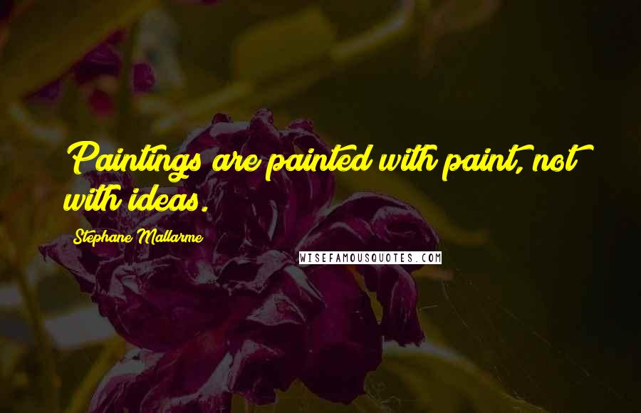 Stephane Mallarme quotes: Paintings are painted with paint, not with ideas.