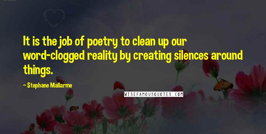Stephane Mallarme quotes: It is the job of poetry to clean up our word-clogged reality by creating silences around things.