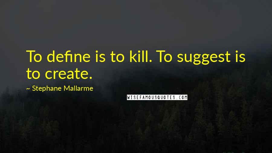 Stephane Mallarme quotes: To define is to kill. To suggest is to create.