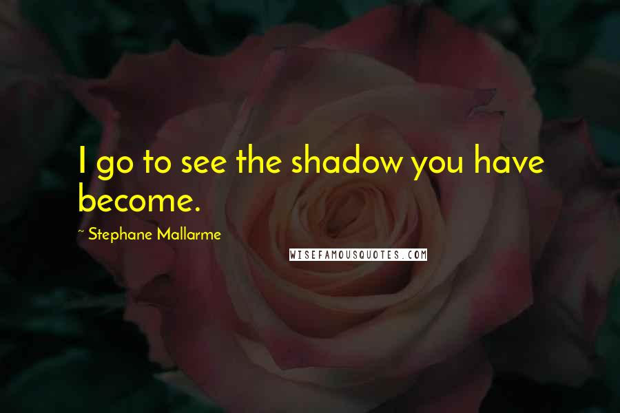 Stephane Mallarme quotes: I go to see the shadow you have become.