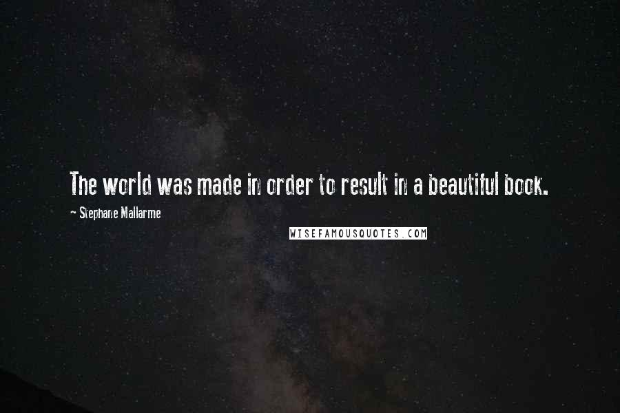 Stephane Mallarme quotes: The world was made in order to result in a beautiful book.