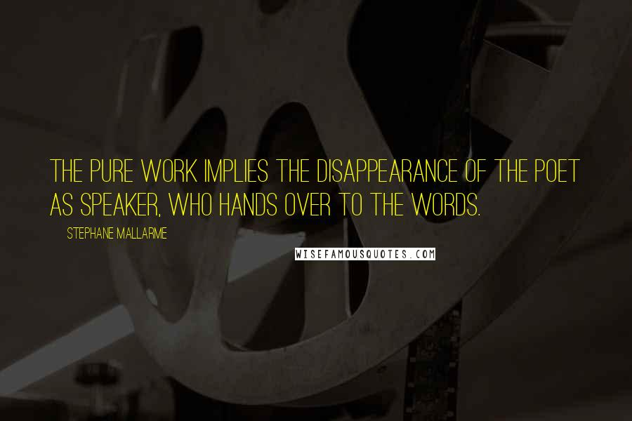 Stephane Mallarme quotes: The pure work implies the disappearance of the poet as speaker, who hands over to the words.