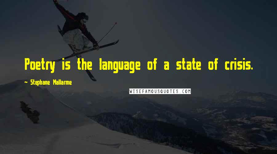 Stephane Mallarme quotes: Poetry is the language of a state of crisis.