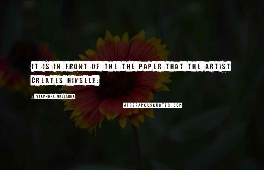 Stephane Mallarme quotes: It is in front of the the paper that the artist creates himself.