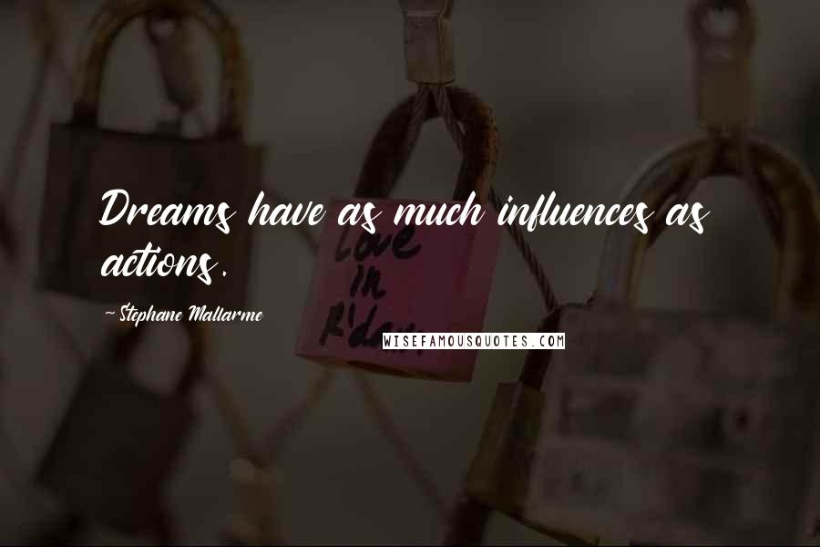 Stephane Mallarme quotes: Dreams have as much influences as actions.