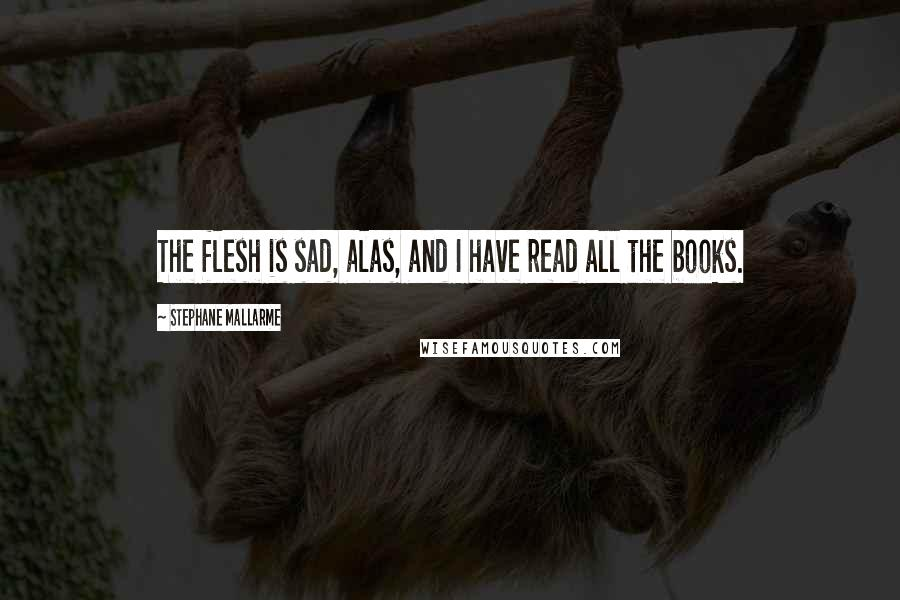 Stephane Mallarme quotes: The flesh is sad, alas, and I have read all the books.