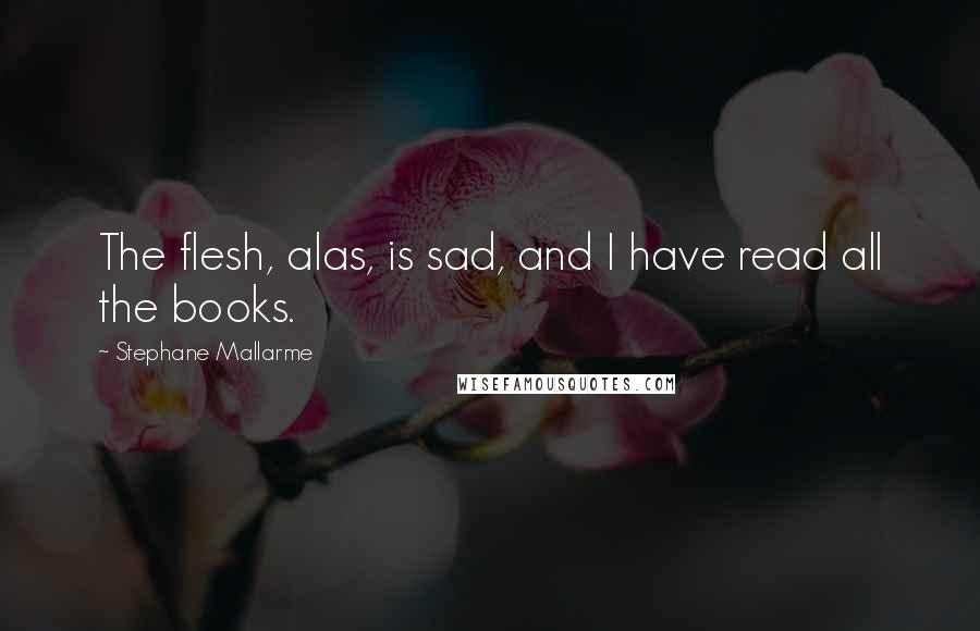 Stephane Mallarme quotes: The flesh, alas, is sad, and I have read all the books.