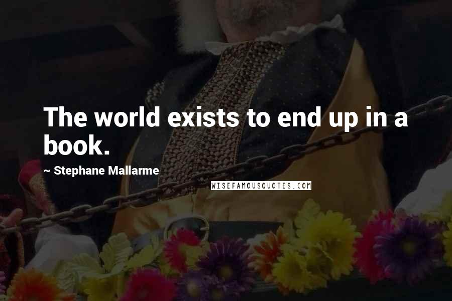 Stephane Mallarme quotes: The world exists to end up in a book.