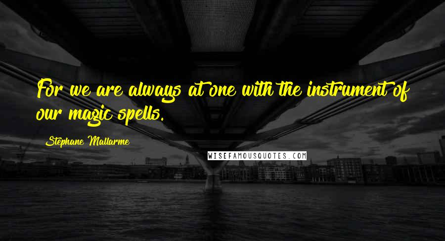 Stephane Mallarme quotes: For we are always at one with the instrument of our magic spells.