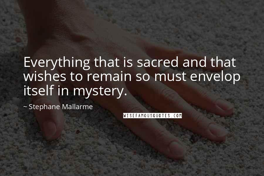 Stephane Mallarme quotes: Everything that is sacred and that wishes to remain so must envelop itself in mystery.