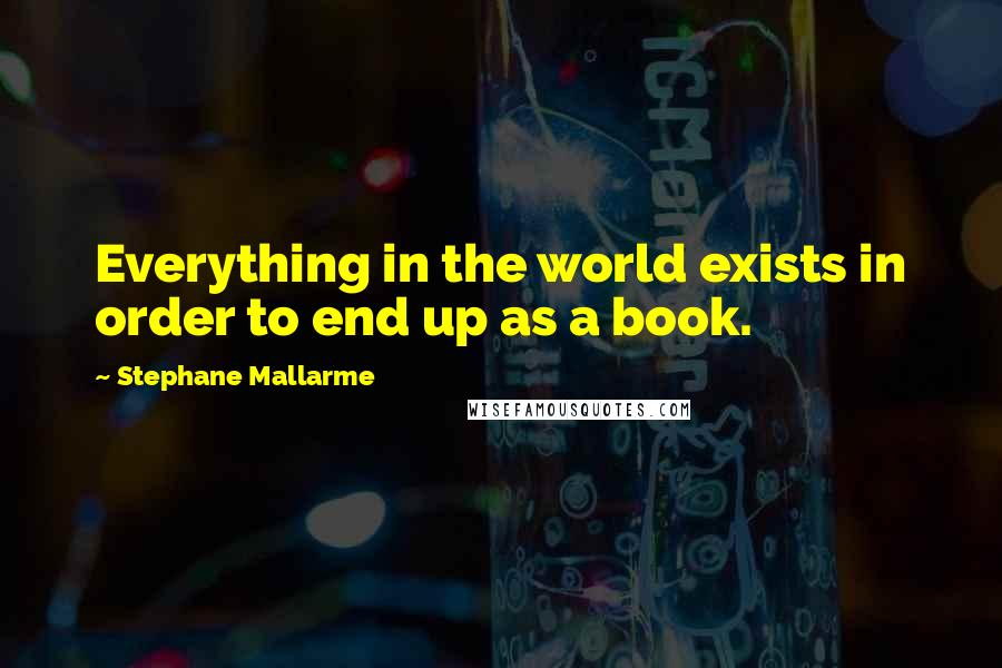 Stephane Mallarme quotes: Everything in the world exists in order to end up as a book.