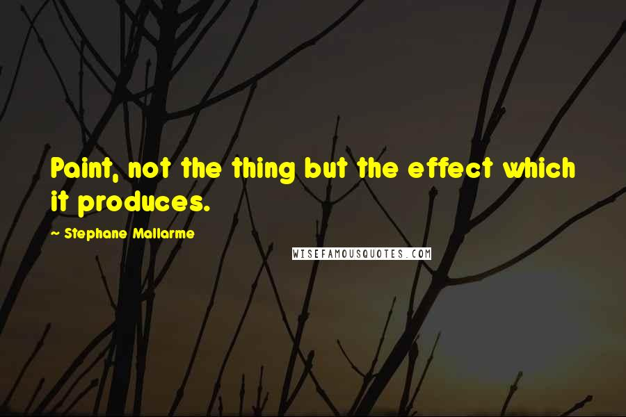 Stephane Mallarme quotes: Paint, not the thing but the effect which it produces.