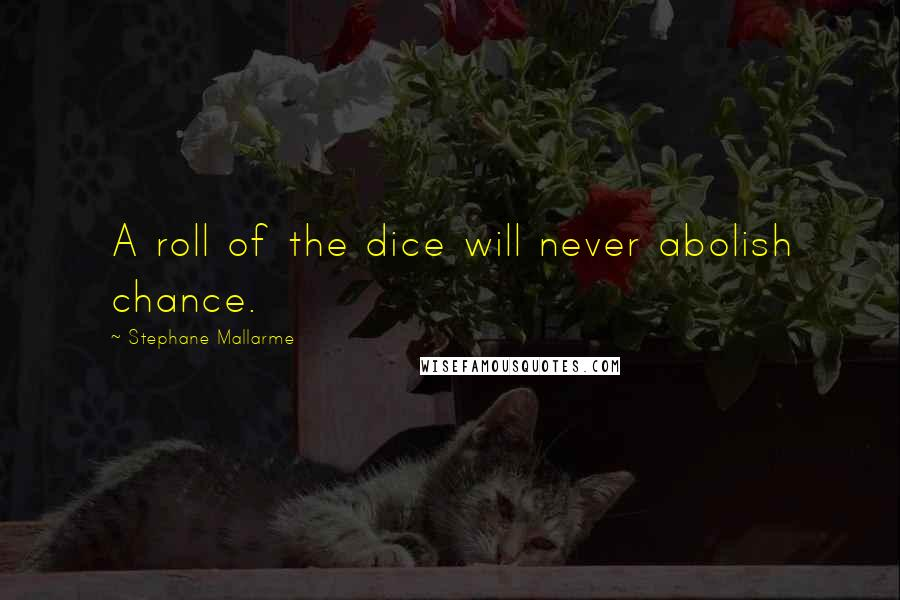 Stephane Mallarme quotes: A roll of the dice will never abolish chance.