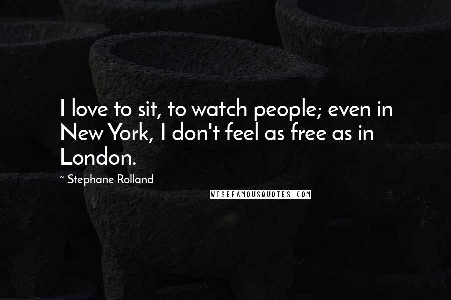 Stephane Rolland quotes: I love to sit, to watch people; even in New York, I don't feel as free as in London.