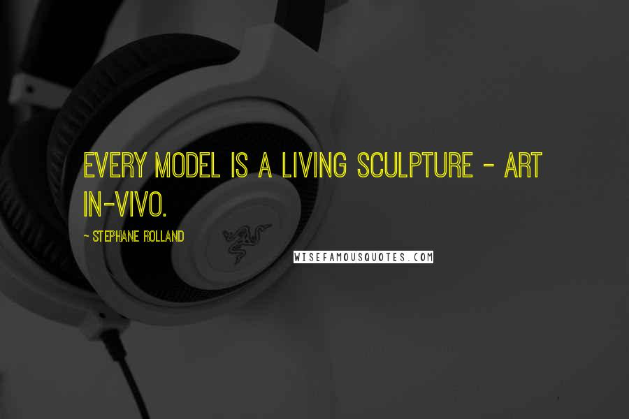 Stephane Rolland quotes: Every model is a living sculpture - art in-vivo.
