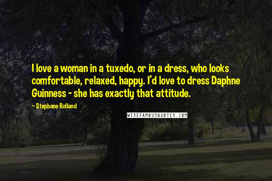 Stephane Rolland quotes: I love a woman in a tuxedo, or in a dress, who looks comfortable, relaxed, happy. I'd love to dress Daphne Guinness - she has exactly that attitude.