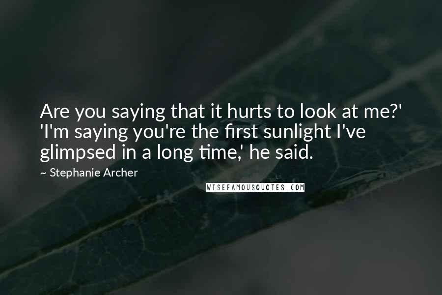 Stephanie Archer quotes: Are you saying that it hurts to look at me?' 'I'm saying you're the first sunlight I've glimpsed in a long time,' he said.