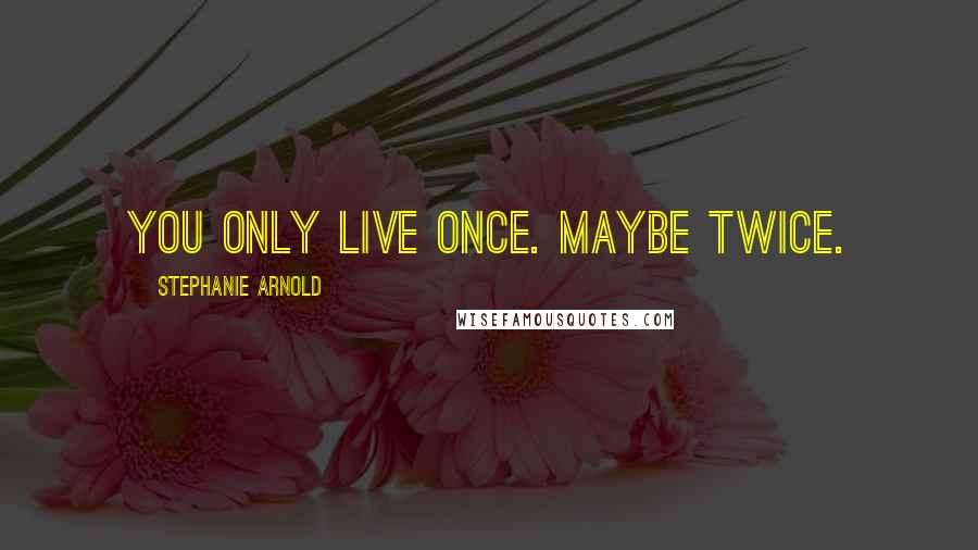 Stephanie Arnold quotes: You only live once. Maybe twice.