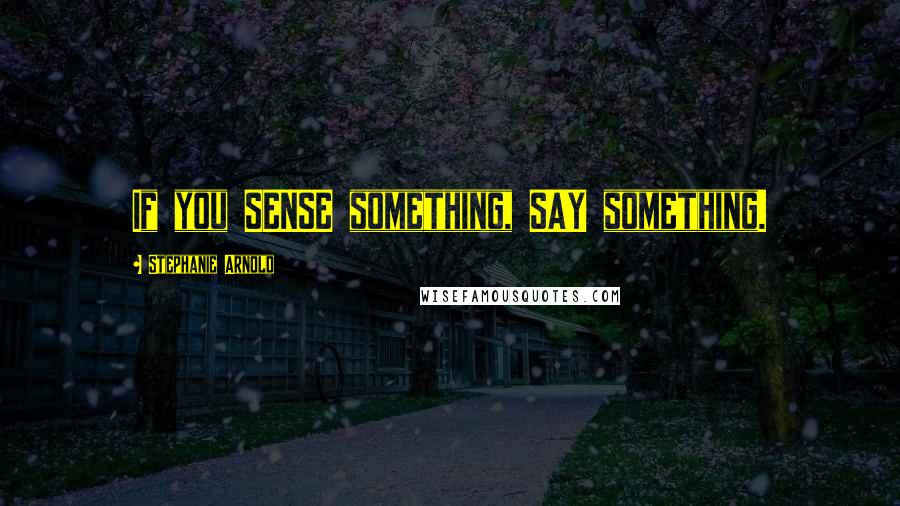 Stephanie Arnold quotes: If you SENSE something, SAY something.