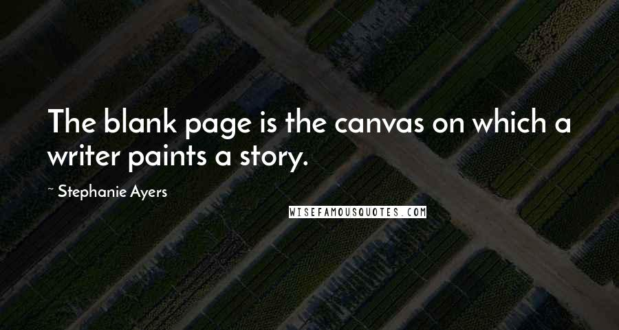 Stephanie Ayers quotes: The blank page is the canvas on which a writer paints a story.