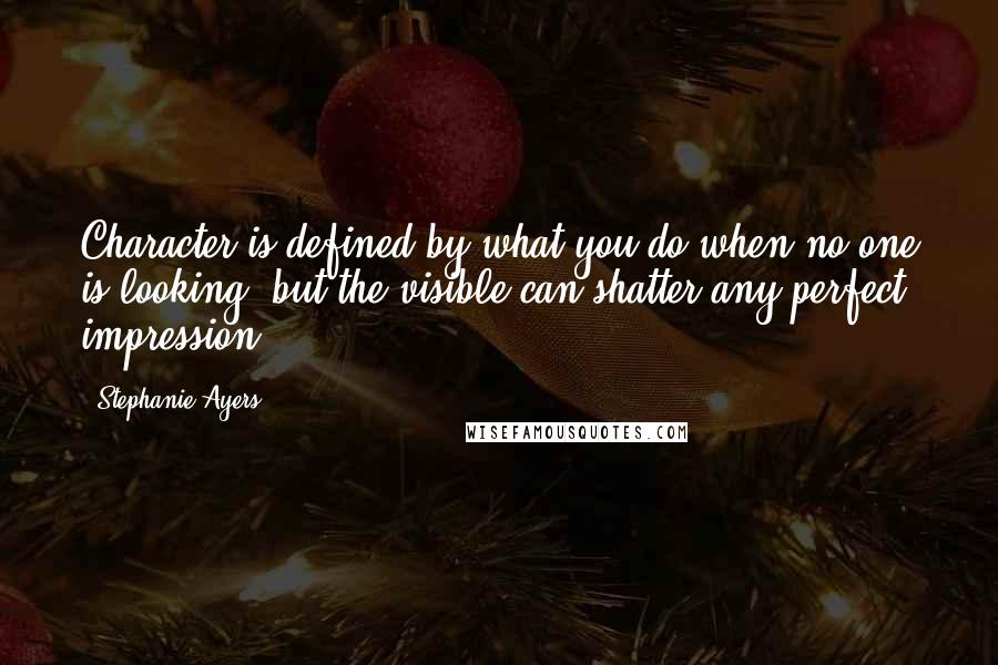 Stephanie Ayers quotes: Character is defined by what you do when no one is looking, but the visible can shatter any perfect impression.