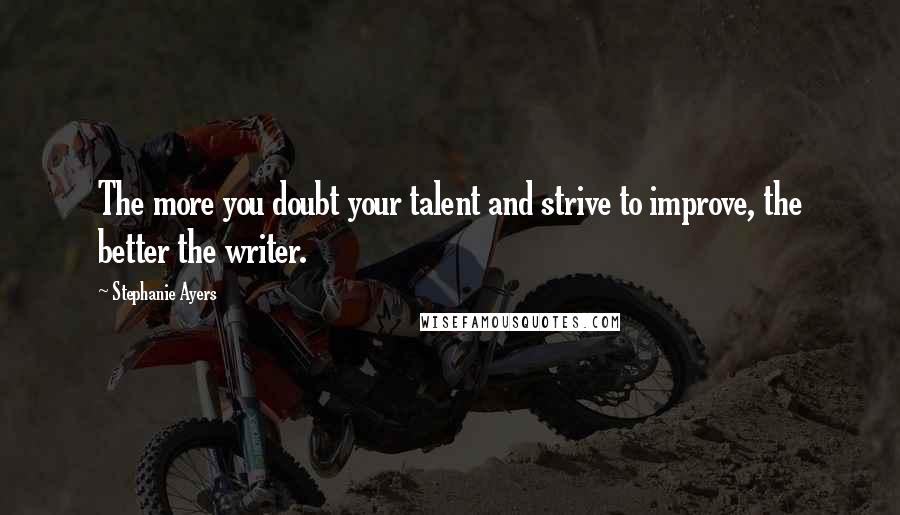Stephanie Ayers quotes: The more you doubt your talent and strive to improve, the better the writer.